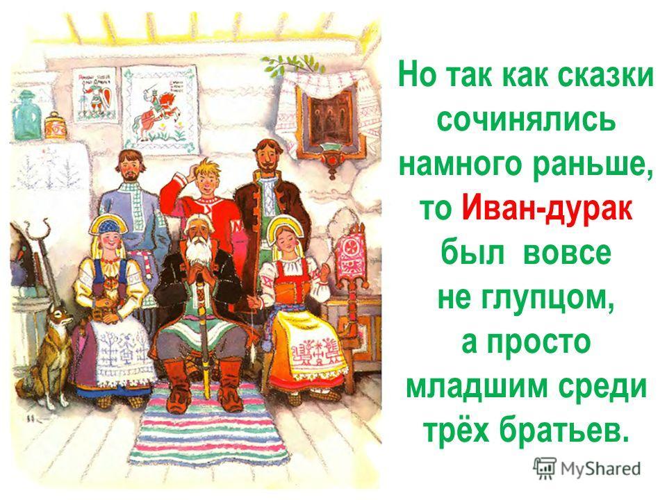 Но так как сказки сочинялись намного раньше, то Иван-дурак был вовсе не глупцом, а просто младшим среди трёх братьев.