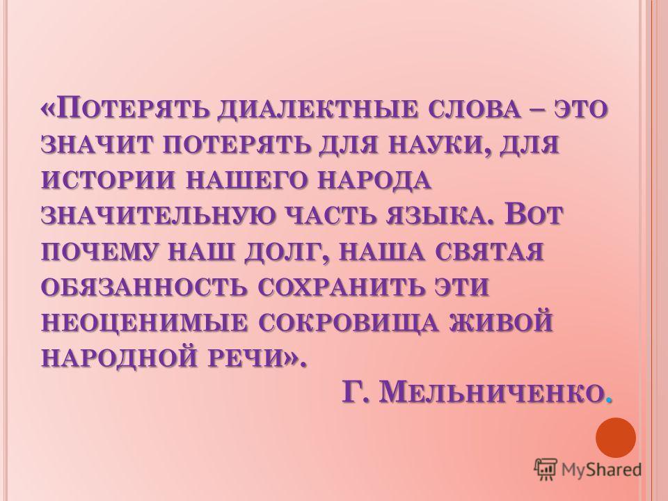 «П ОТЕРЯТЬ ДИАЛЕКТНЫЕ СЛОВА – ЭТО ЗНАЧИТ ПОТЕРЯТЬ ДЛЯ НАУКИ, ДЛЯ ИСТОРИИ НАШЕГО НАРОДА ЗНАЧИТЕЛЬНУЮ ЧАСТЬ ЯЗЫКА. В ОТ ПОЧЕМУ НАШ ДОЛГ, НАША СВЯТАЯ ОБЯЗАННОСТЬ СОХРАНИТЬ ЭТИ НЕОЦЕНИМЫЕ СОКРОВИЩА ЖИВОЙ НАРОДНОЙ РЕЧИ ». Г. М ЕЛЬНИЧЕНКО.