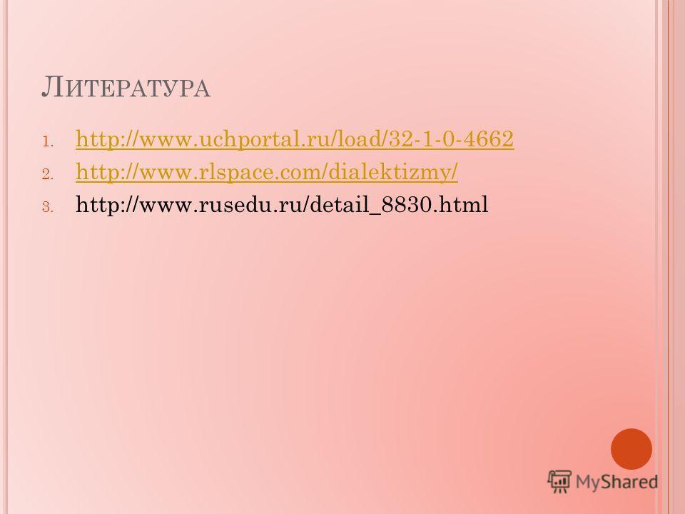 Л ИТЕРАТУРА 1. http://www.uchportal.ru/load/32-1-0-4662 http://www.uchportal.ru/load/32-1-0-4662 2. http://www.rlspace.com/dialektizmy/ http://www.rlspace.com/dialektizmy/ 3. http://www.rusedu.ru/detail_8830.html