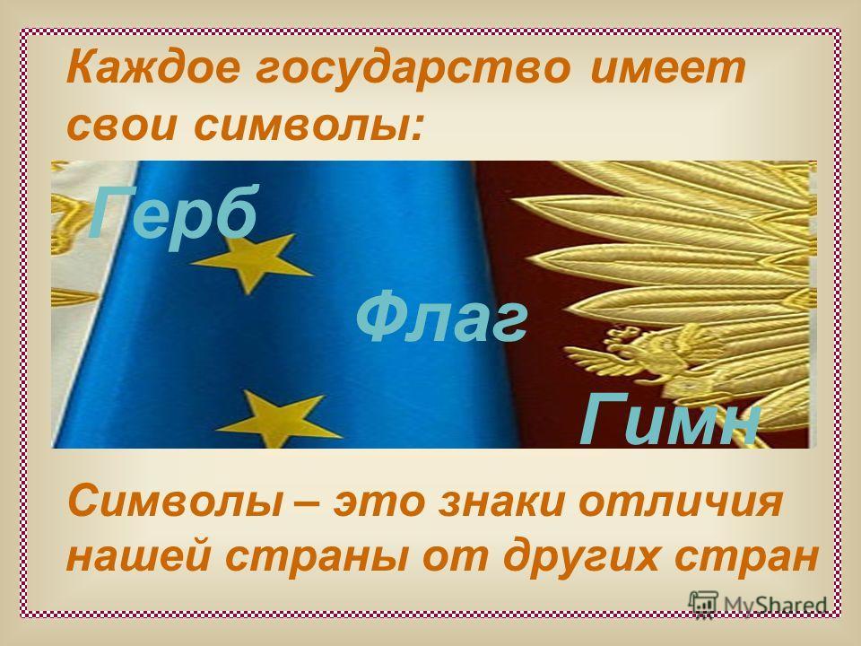 Каждое государство имеет свои символы: Герб Флаг Гимн Символы – это знаки отличия нашей страны от других стран