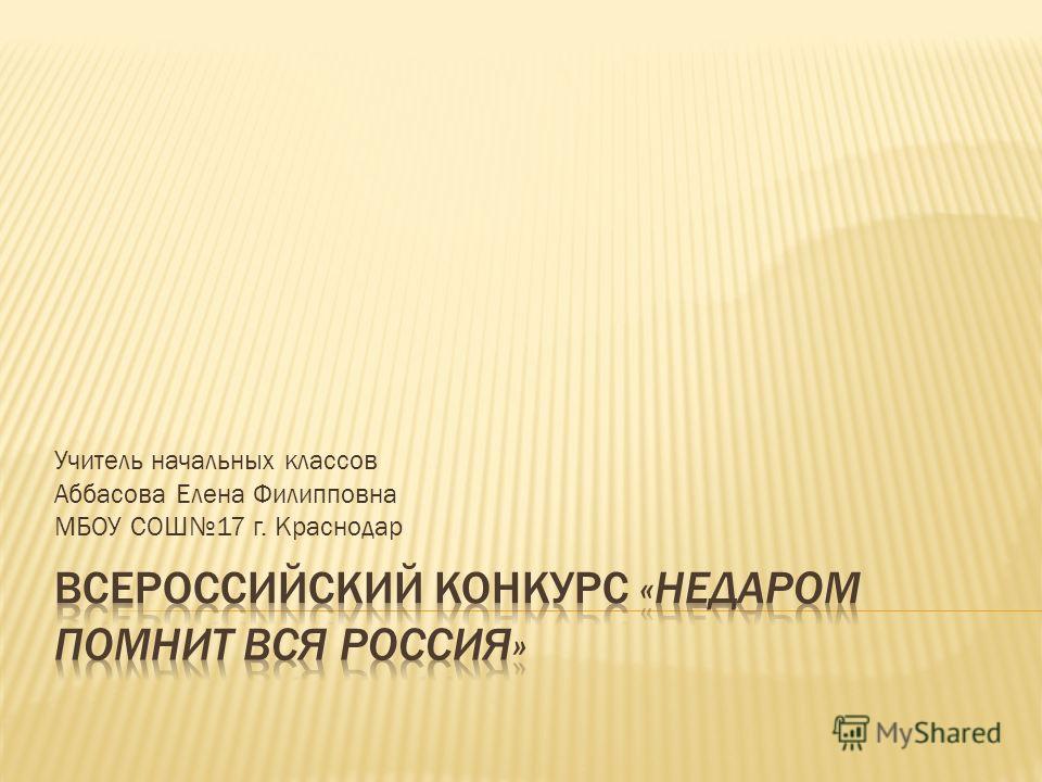 Учитель начальных классов Аббасова Елена Филипповна МБОУ СОШ17 г. Краснодар