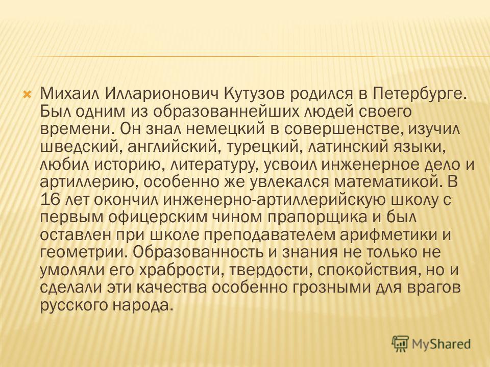 Михаил Илларионович Кутузов родился в Петербурге. Был одним из образованнейших людей своего времени. Он знал немецкий в совершенстве, изучил шведский, английский, турецкий, латинский языки, любил историю, литературу, усвоил инженерное дело и артиллер