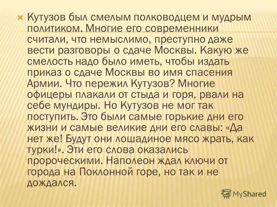 Кутузов был смелым полководцем и мудрым политиком. Многие его современники считали, что немыслимо, преступно даже вести разговоры о сдаче Москвы. Какую же смелость надо было иметь, чтобы издать приказ о сдаче Москвы во имя спасения Армии. Что пережил