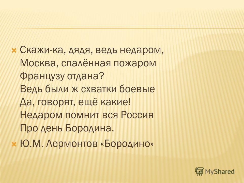 Скажи-ка, дядя, ведь недаром, Москва, спалённая пожаром Французу отдана? Ведь были ж схватки боевые Да, говорят, ещё какие! Недаром помнит вся Россия Про день Бородина. Ю.М. Лермонтов «Бородино»