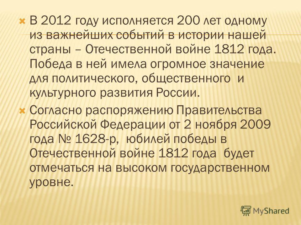 В 2012 году исполняется 200 лет одному из важнейших событий в истории нашей страны – Отечественной войне 1812 года. Победа в ней имела огромное значение для политического, общественного и культурного развития России. Согласно распоряжению Правительст
