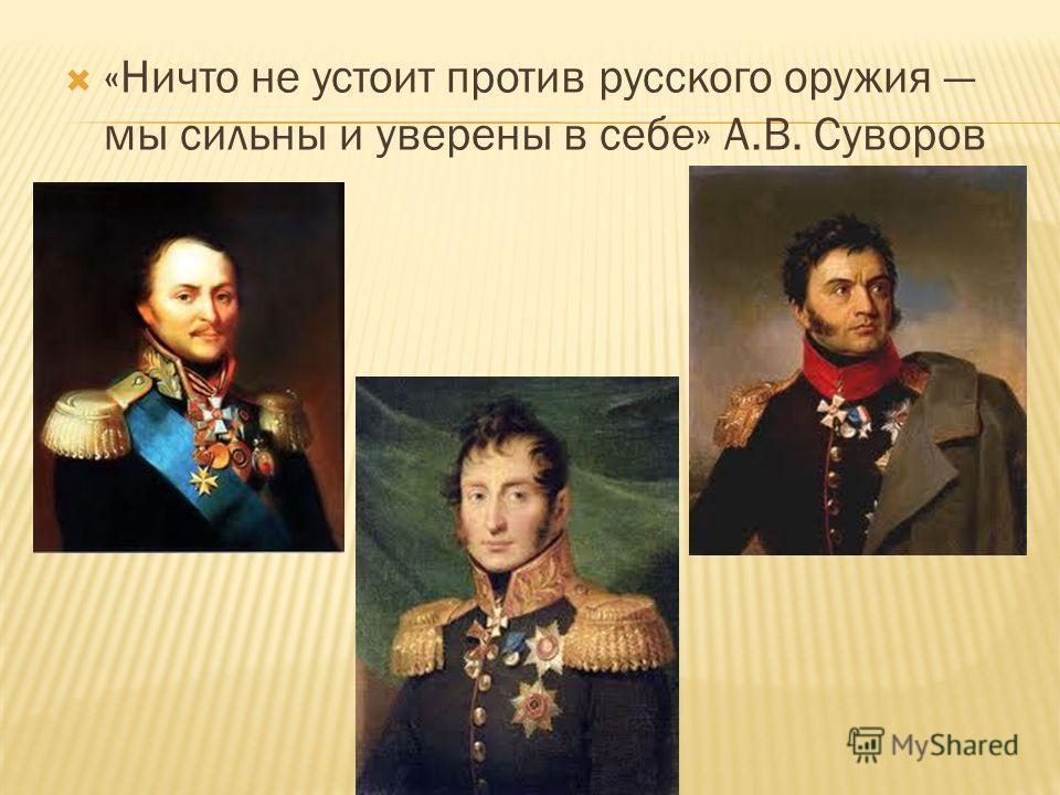 «Ничто не устоит против русского оружия мы сильны и уверены в себе» А.В. Суворов