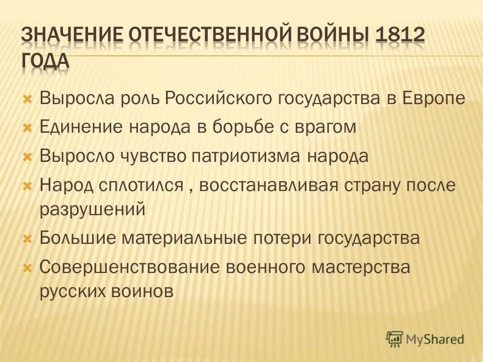 Выросла роль Российского государства в Европе Единение народа в борьбе с врагом Выросло чувство патриотизма народа Народ сплотился, восстанавливая страну после разрушений Большие материальные потери государства Совершенствование военного мастерства р