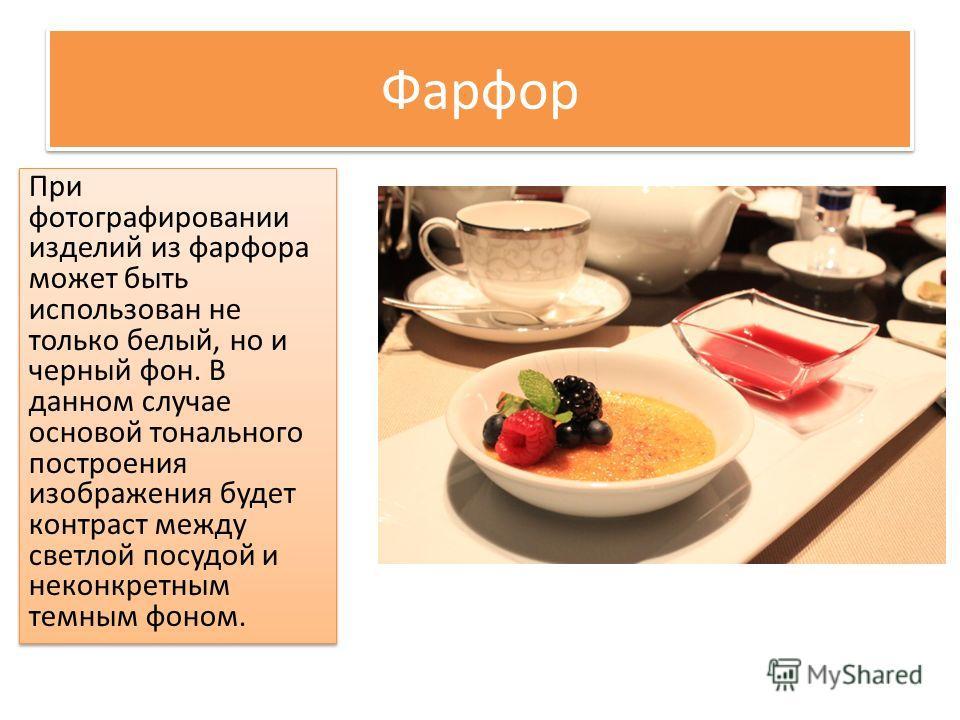 Фарфор При фотографировании изделий из фарфора может быть использован не только белый, но и черный фон. В данном случае основой тонального построения изображения будет контраст между светлой посудой и неконкретным темным фоном.