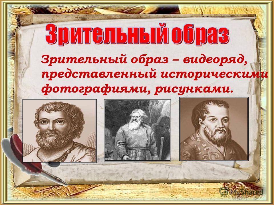 Зрительный образ – видеоряд, представленный историческими фотографиями, рисунками.