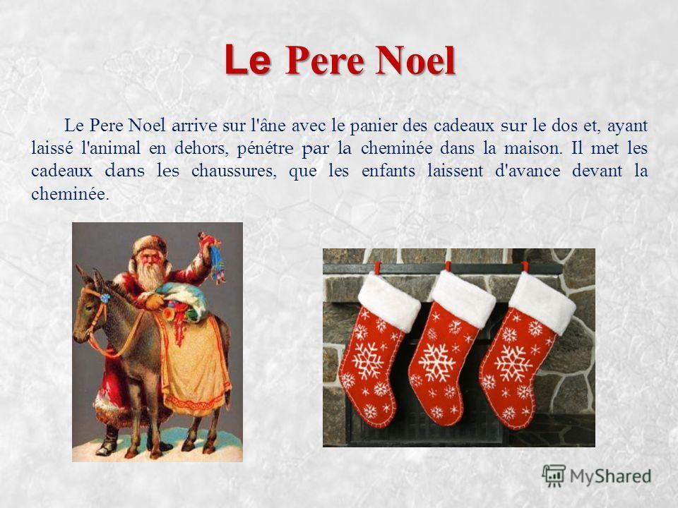 Le Pere Noel Le Pere Noel arrive sur l'âne avec le panier des cadeaux sur le dos et, ayant laissé l'animal en dehors, pénétre par la cheminée dans la maison. Il met les cadeaux dans les chaussures, que les enfants laissent d'avance devant la cheminée