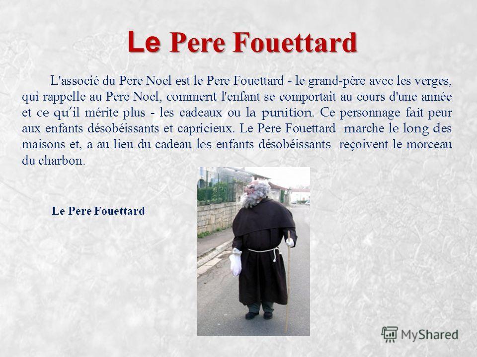 Le Pere Fouettard L'associé du Pere Noel est le Pere Fouettard - le grand-père avec les verges, qui rappelle au Pere Noel, comment l'enfant se comportait au cours d'une année et ce quil mérite plus - les cadeaux ou la punition. Ce personnage fait peu