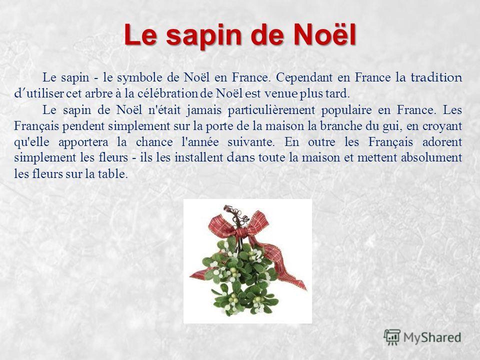 Le sapin de Noël Le sapin - le symbole de Noël en France. Cependant en France la tradition dutiliser cet arbre à la célébration de Noël est venue plus tard. Le sapin de Noël n'était jamais particulièrement populaire en France. Les Français pendent si