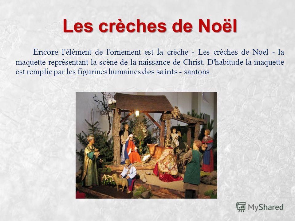 Les crèches de Noël Encore l'élément de l'ornement est la с rèche - Les crèches de Noël - la maquette représentant la scène de la naissance de Christ. D'habitude la maquette est remplie par les figurines humaines des saints - santons.
