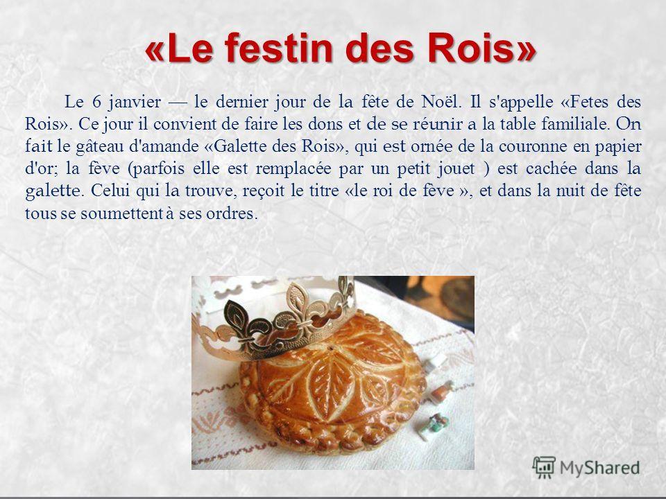 «Le festin des Rois» Le 6 janvier le dernier jour de la fête de Noël. Il s'appelle «Fetes des Rois». Ce jour il convient de faire les dons et de se réunir a la table familiale. On fait le gâteau d'amande «Galette des Rois», qui est ornée de la couron