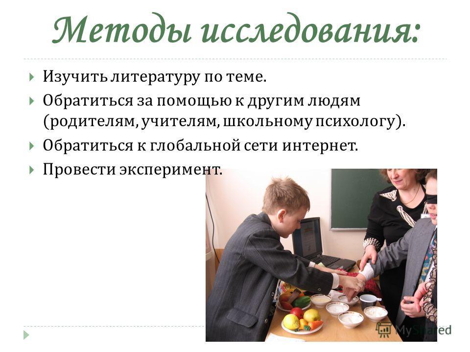 Методы исследования: Изучить литературу по теме. Обратиться за помощью к другим людям (родителям, учителям, школьному психологу). Обратиться к глобальной сети интернет. Провести эксперимент.