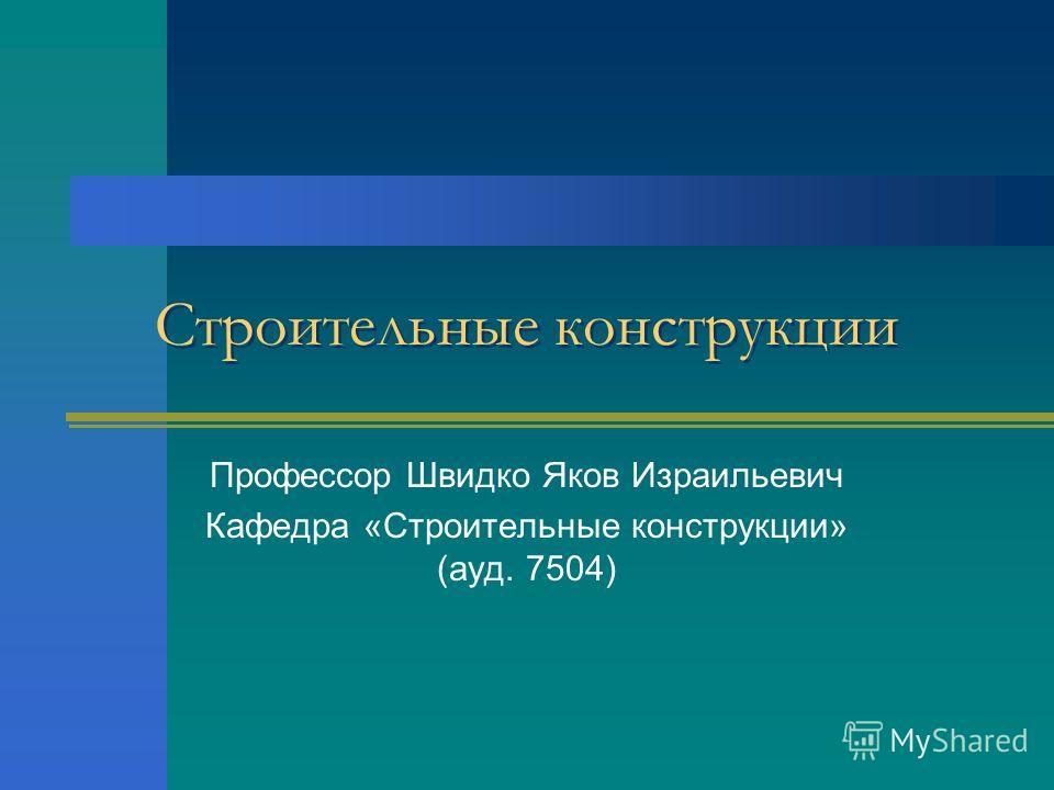 Строительные конструкции Профессор Швидко Яков Израильевич Кафедра «Строительные конструкции» (ауд. 7504)