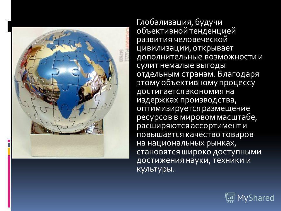 Глобализация, будучи объективной тенденцией развития человеческой цивилизации, открывает дополнительные возможности и сулит немалые выгоды отдельным странам. Благодаря этому объективному процессу достигается экономия на издержках производства, оптими