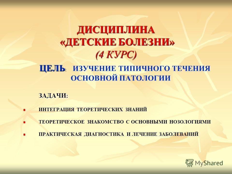 ДИСЦИПЛИНА «ДЕТСКИЕ БОЛЕЗНИ» (4 КУРС) ЦЕЛЬ : ЦЕЛЬ : ИЗУЧЕНИЕ ТИПИЧНОГО ТЕЧЕНИЯ ОСНОВНОЙ ПАТОЛОГИИ ЗАДАЧИ : ЗАДАЧИ : ИНТЕГРАЦИЯ ТЕОРЕТИЧЕСКИХ ЗНАНИЙ ТЕОРЕТИЧЕСКОЕ ЗНАКОМСТВО С ОСНОВНЫМИ НОЗОЛОГИЯМИ ПРАКТИЧЕСКАЯ ДИАГНОСТИКА И ЛЕЧЕНИЕ ЗАБОЛЕВАНИЙ