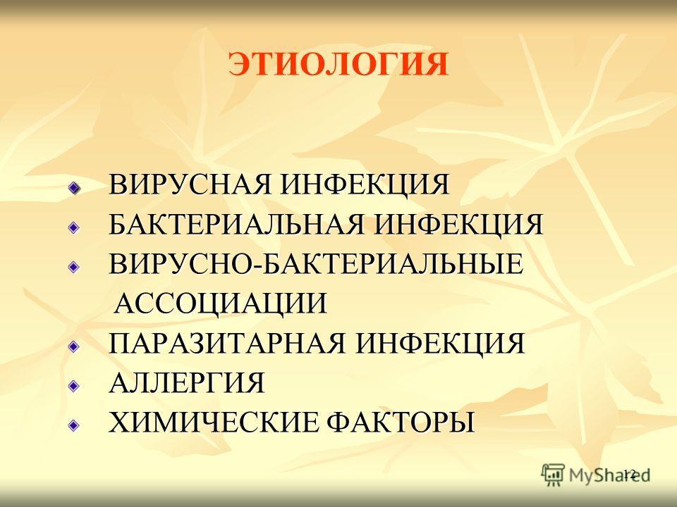 12 ЭТИОЛОГИЯ ВИРУСНАЯ ИНФЕКЦИЯ ВИРУСНАЯ ИНФЕКЦИЯ БАКТЕРИАЛЬНАЯ ИНФЕКЦИЯ БАКТЕРИАЛЬНАЯ ИНФЕКЦИЯ ВИРУСНО-БАКТЕРИАЛЬНЫЕ ВИРУСНО-БАКТЕРИАЛЬНЫЕ АССОЦИАЦИИ АССОЦИАЦИИ ПАРАЗИТАРНАЯ ИНФЕКЦИЯ ПАРАЗИТАРНАЯ ИНФЕКЦИЯ АЛЛЕРГИЯ АЛЛЕРГИЯ ХИМИЧЕСКИЕ ФАКТОРЫ ХИМИЧЕСК