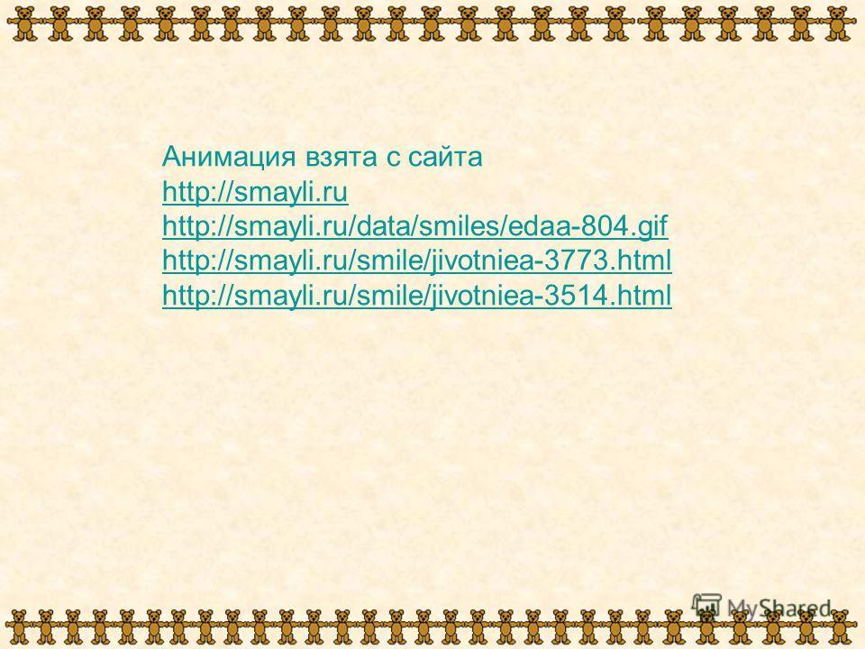 Анимация взята с сайта http://smayli.ru http://smayli.ru/data/smiles/edaa-804. gif http://smayli.ru/smile/jivotniea-3773. html http://smayli.ru/smile/jivotniea-3514.html