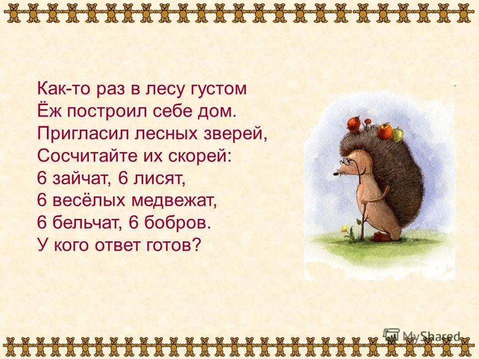 Как-то раз в лесу густом Ёж построил себе дом. Пригласил лесных зверей, Сосчитайте их скорей: 6 зайчат, 6 лисят, 6 весёлых медвежат, 6 бельчат, 6 бобров. У кого ответ готов?
