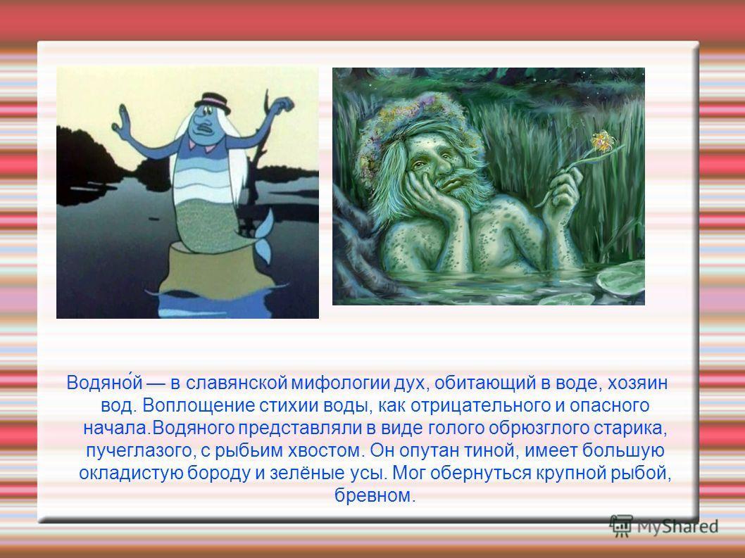 Водяно́й в славянской мифологии дух, обитающий в воде, хозяин вод. Воплощение стихии воды, как отрицательного и опасного начала.Водяного представляли в виде голого обрюзглого старика, пучеглазого, с рыбьим хвостом. Он опутан тиной, имеет большую окла