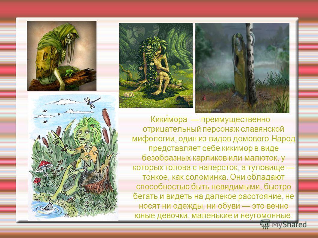 Кики́мора преимущественно отрицательный персонаж славянской мифологии, один из видов домового.Народ представляет себе кикимор в виде безобразных карликов или малюток, у которых голова с наперсток, а туловище тонкое, как соломинка. Они обладают способ