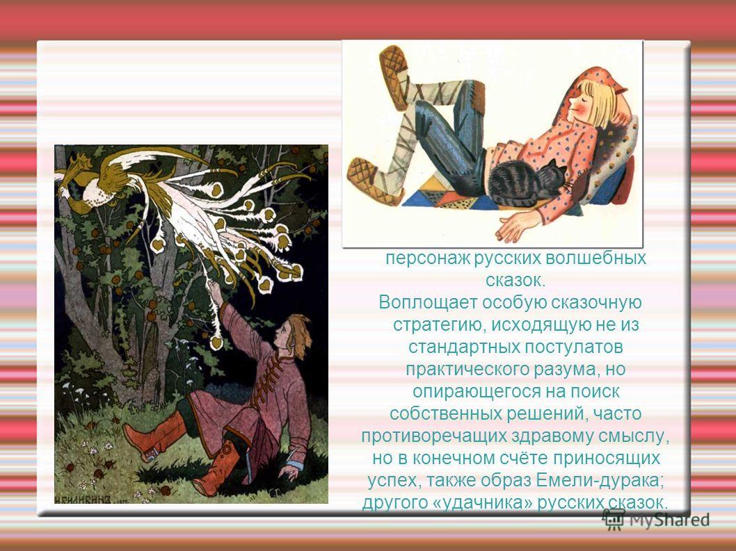 Иван Дурак-мифологический персонаж русских волшебных сказок. Воплощает особую сказочную стратегию, исходящую не из стандартных постулатов практического разума, но опирающегося на поиск собственных решений, часто противоречащих здравому смыслу, но в к