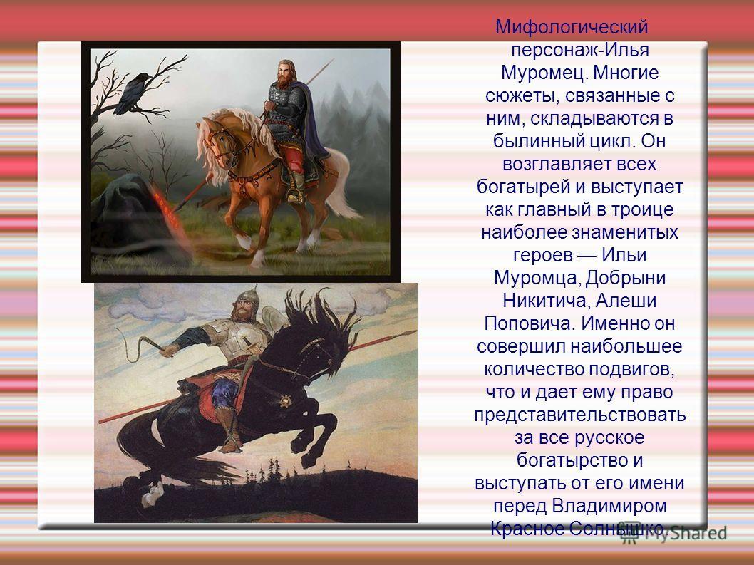 Мифологический персонаж-Илья Муромец. Многие сюжеты, связанные с ним, складываются в былинный цикл. Он возглавляет всех богатырей и выступает как главный в троице наиболее знаменитых героев Ильи Муромца, Добрыни Никитича, Алеши Поповича. Именно он со