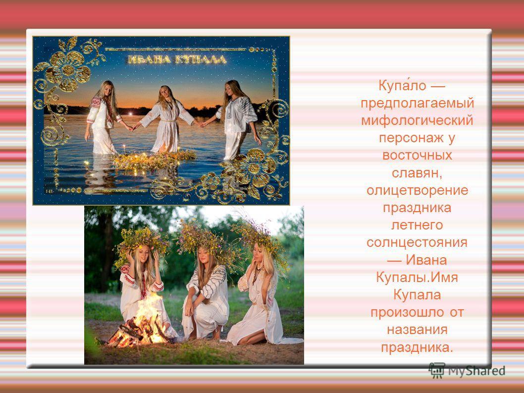 Купа́ло предполагаемый мифологический персонаж у восточных славян, олицетворение праздника летнего солнцестояния Ивана Купалы.Имя Купала произошло от названия праздника.