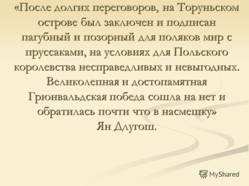 «После долгих переговоров, на Торуньском острове был заключен и подписан пагубный и позорный для поляков мир с пруссаками, на условиях для Польского королевства несправедливых и невыгодных. Великолепная и достопамятная Грюнвальдская победа сошла на н