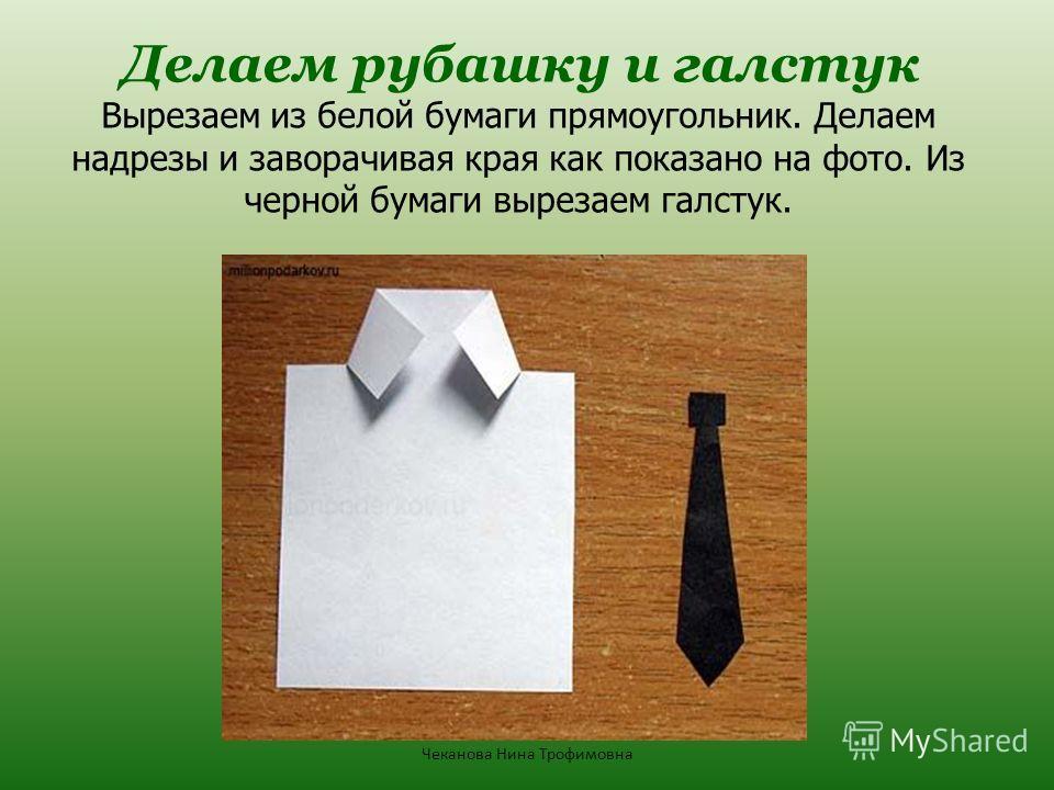Делаем рубашку и галстук Вырезаем из белой бумаги прямоугольник. Делаем надрезы и заворачивая края как показано на фото. Из черной бумаги вырезаем галстук. Чеканова Нина Трофимовна