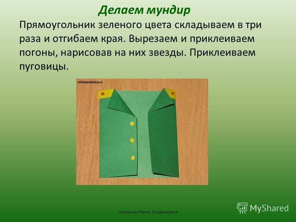 Делаем мундир Прямоугольник зеленого цвета складываем в три раза и отгибаем края. Вырезаем и приклеиваем погоны, нарисовав на них звезды. Приклеиваем пуговицы. Чеканова Нина Трофимовна