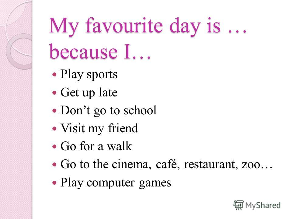 My favourite day is … because I… Play sports Get up late Dont go to school Visit my friend Go for a walk Go to the cinema, café, restaurant, zoo… Play computer games