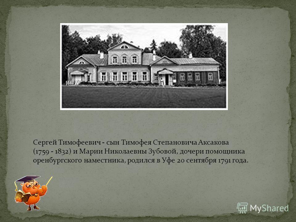 Сергей Тимофеевич - сын Тимофея Степановича Аксакова (1759 - 1832) и Марии Николаевны Зубовой, дочери помощника оренбургского наместника, родился в Уфе 20 сентября 1791 года.