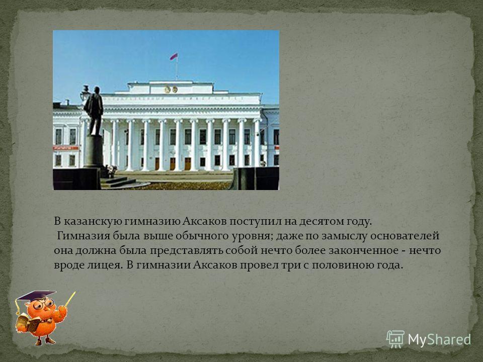 В казанскую гимназию Аксаков поступил на десятом году. Гимназия была выше обычного уровня; даже по замыслу основателей она должна была представлять собой нечто более законченное - нечто вроде лицея. В гимназии Аксаков провел три с половиною года.