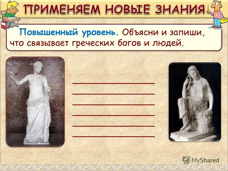 Повышенный уровень. Объясни и запиши, что связывает греческих богов и людей. _______________