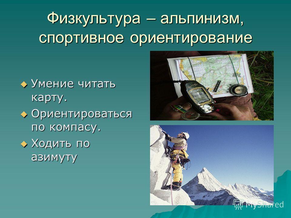 Физкультура – альпинизм, спортивное ориентирование Умение читать карту. Умение читать карту. Ориентироваться по компасу. Ориентироваться по компасу. Ходить по азимуту Ходить по азимуту