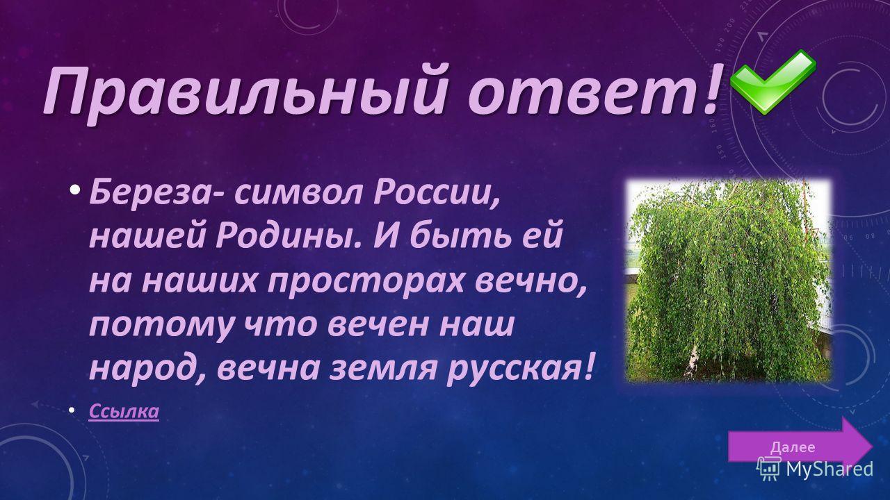 Береза- символ России, нашей Родины. И быть ей на наших просторах вечно, потому что вечен наш народ, вечна земля русская! Ссылка Далее Правильный ответ!