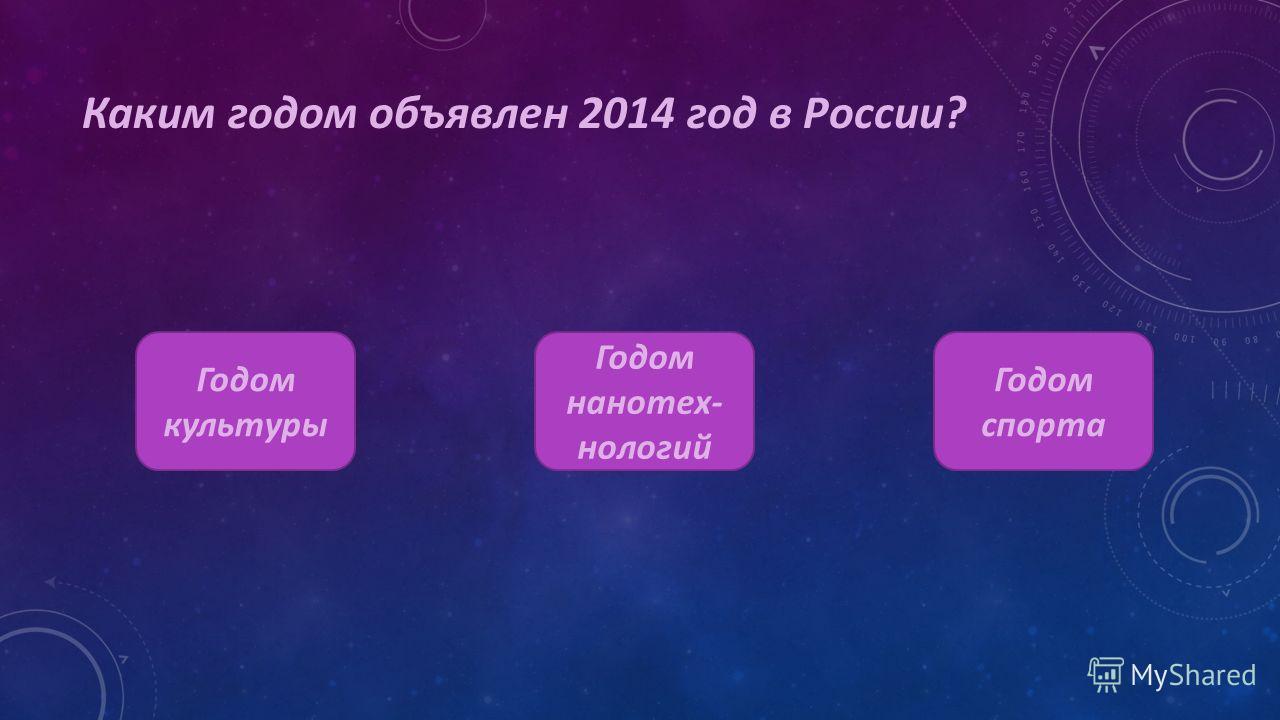 Каким годом объявлен 2014 год в России? Годом культуры Годом нанотехнологий Годом спорта