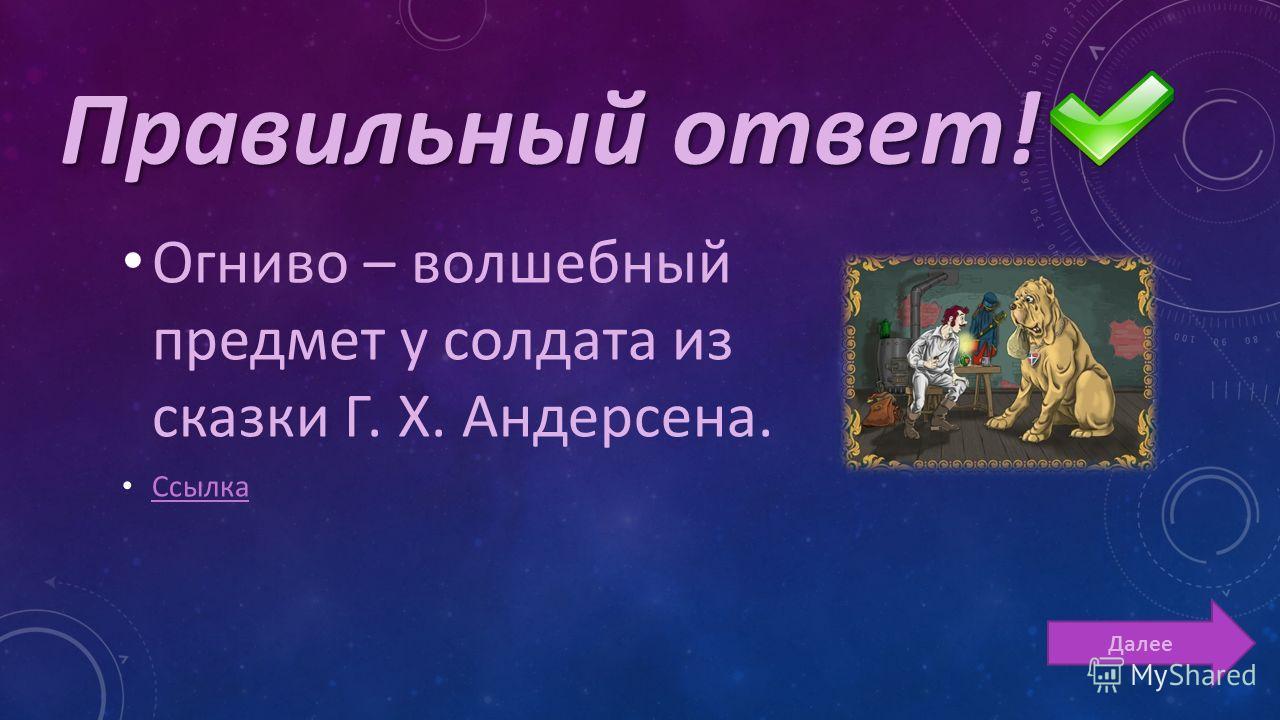 Огниво – волшебный предмет у солдата из сказки Г. Х. Андерсена. Ссылка Далее Правильный ответ!