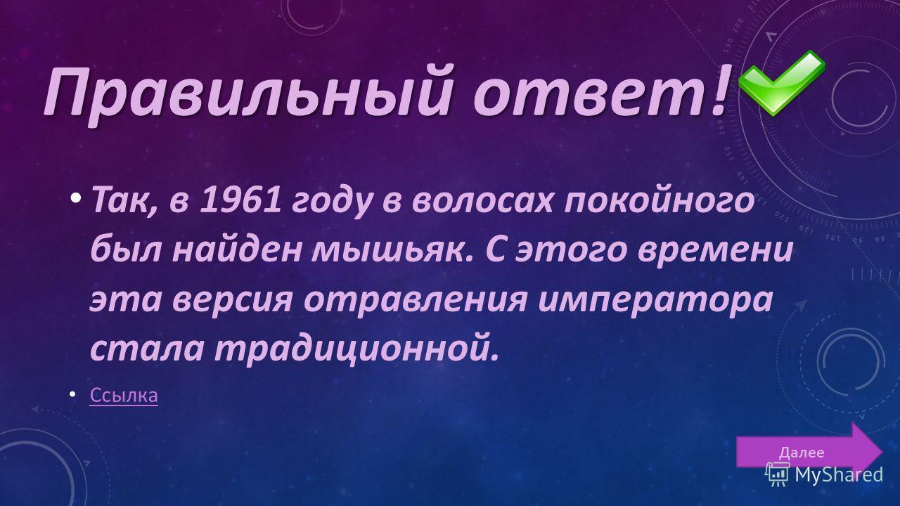 Так, в 1961 году в волосах покойного был найден мышьяк. С этого времени эта версия отравления императора стала традиционной. Ссылка Далее Правильный ответ!
