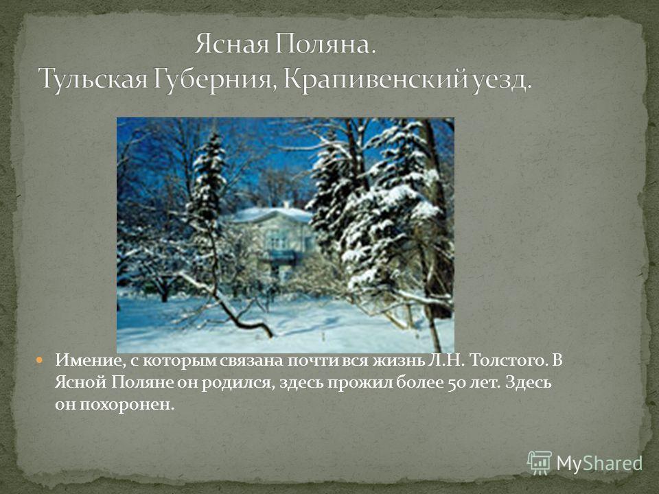 Имение, с которым связана почти вся жизнь Л.Н. Толстого. В Ясной Поляне он родился, здесь прожил более 50 лет. Здесь он похоронен.