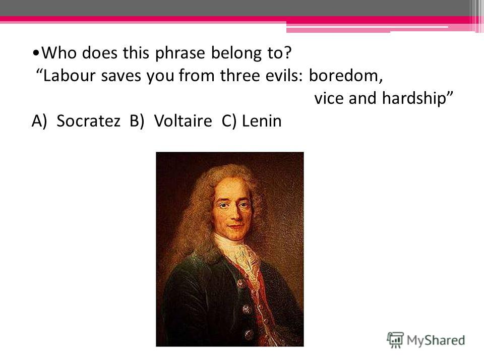 Who does this phrase belong to? Labour saves you from three evils: boredom, vice and hardship A) Socratez B) Voltaire C) Lenin