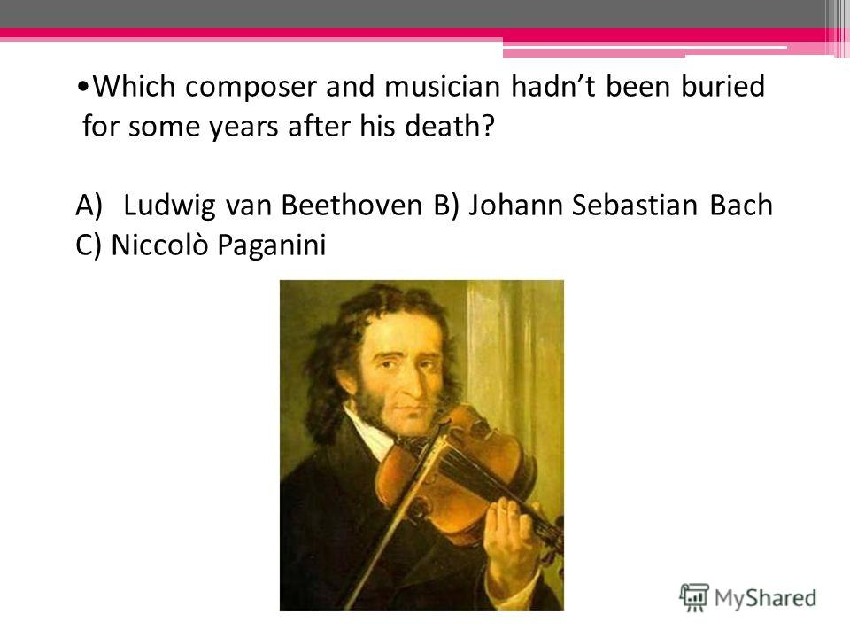Which composer and musician hadnt been buried for some years after his death? A)Ludwig van Beethoven B) Johann Sebastian Bach C) Niccolò Paganini