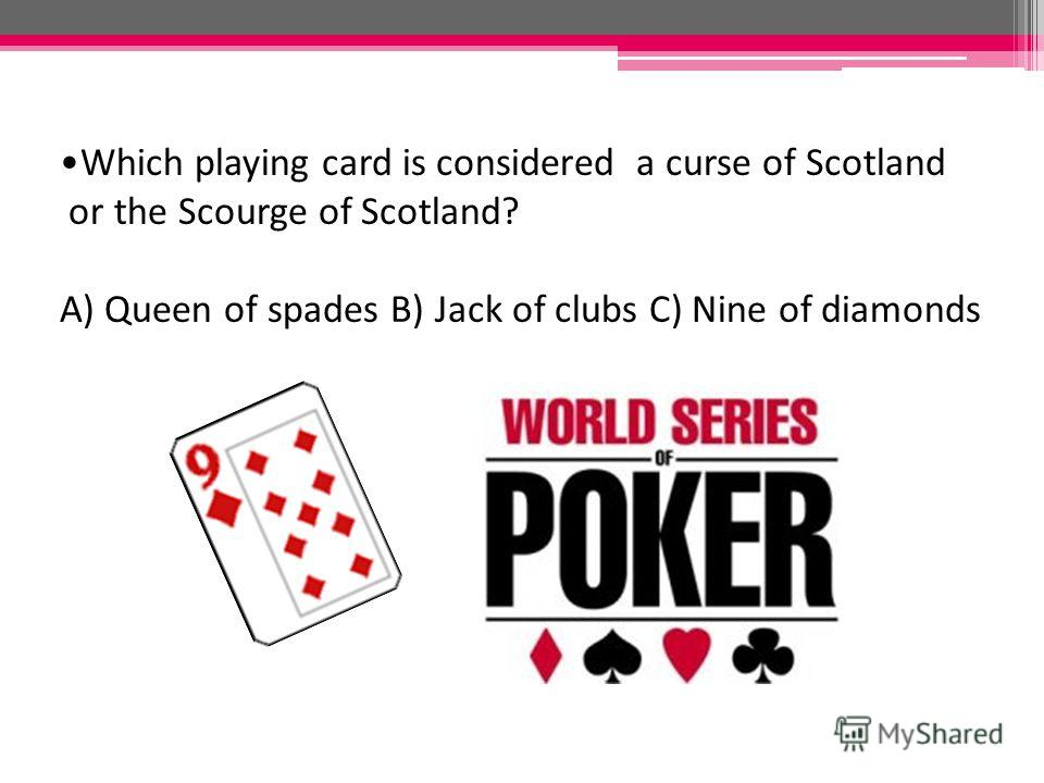 Which playing card is considered a curse of Scotland or the Scourge of Scotland? A) Queen of spades B) Jack of clubs C) Nine of diamonds