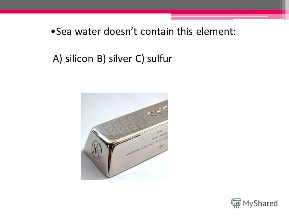 Sea water doesnt contain this element: A) silicon B) silver C) sulfur