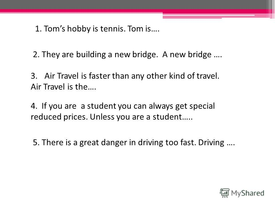 1. Toms hobby is tennis. Tom is…. 2. They are building a new bridge. A new bridge …. 3. Air Travel is faster than any other kind of travel. Air Travel is the…. 4. If you are a student you can always get special reduced prices. Unless you are a studen