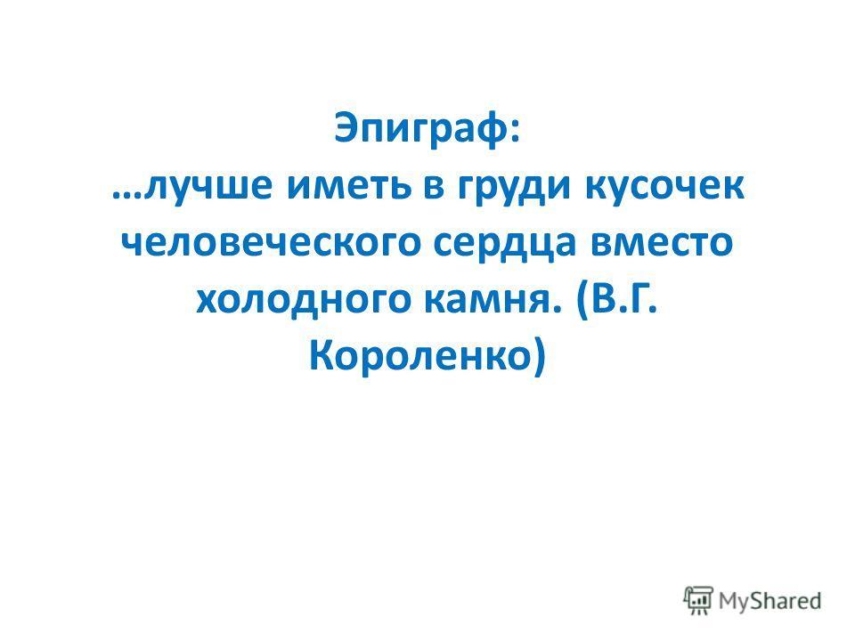 Эпиграф: …лучше иметь в груди кусочек человеческого сердца вместо холодного камня. (В.Г. Короленко)