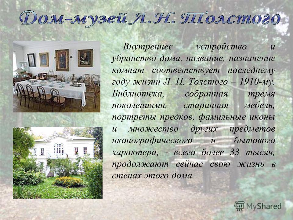 Внутреннее устройство и убранство дома, название, назначение комнат соответствует последнему году жизни Л. Н. Толстого – 1910-му. Библиотека, собранная тремя поколениями, старинная мебель, портреты предков, фамильные иконы и множество других предмето